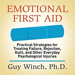 Emotional First Aid: Practical Strategies for Treating Failure, Rejection, Guilt, and Other Everyday Psychological Injuries | [Guy Winch Ph.D.]
