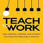 Teach to Work: How a Mentor, a Mentee, and a Project Can Close the Skills Gap in America Hörbuch von Patty Alper Gesprochen von: Karen Saltus
