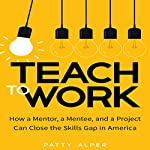 Teach to Work: How a Mentor, a Mentee, and a Project Can Close the Skills Gap in America | Patty Alper
