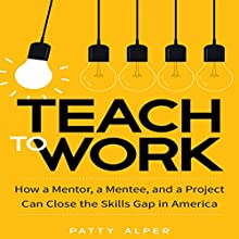 Teach to Work: How a Mentor, a Mentee, and a Project Can Close the Skills Gap in America Audiobook by Patty Alper Narrated by Karen Saltus