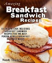Amazing Breakfast Sandwich Recipes: 51 Quick & Easy, Delicious Breakfast Sandwich Recipes for the Busy Person Using a Breakfast Sandwich Maker