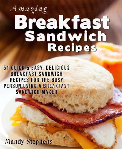 Amazing Breakfast Sandwich Recipes: 51 Quick & Easy, Delicious Breakfast Sandwich Recipes For The Busy Person Using A Breakfast Sandwich Maker front-149373