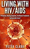 Living With HIV and AIDS: Prevention, Healing Symptoms, the Newest Treatments, and Possible Cures (Health Book 1)