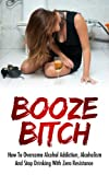 img - for Booze Bitch - How To Overcome Alcohol Addiction, Alcoholism And Stop Drinking With Zero Resistance (How To Overcome Alcohol Addiction, Overcome Alcoholism) book / textbook / text book