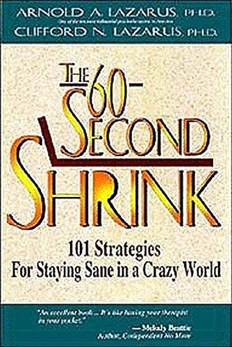 The 60-Second Shrink: 101 Strategies for Staying Sane in a Crazy World, by Arnold Lazarus PhD, Clifford Lazarus PhD