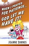 img - for When I Prayed for Patience . . . God Let Me Have It! by Jeanne Zornes (2002-08-31) book / textbook / text book
