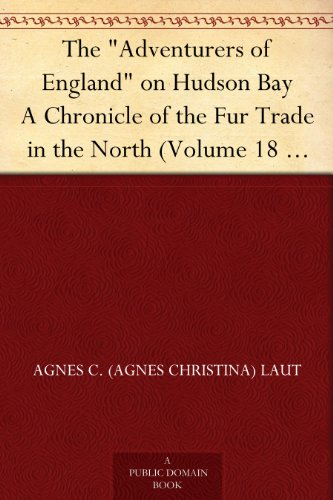 The Adventurers of England on Hudson Bay A Chronicle of the Fur Trade in the North (Volume 18 of the Chronicles of Canada) PDF