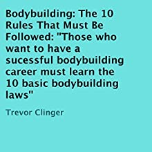 Bodybuilding: The 10 Rules That Must Be Followed (       UNABRIDGED) by Trevor Clinger Narrated by Adah F. Kennon