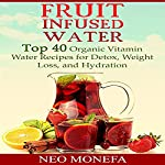 Fruit Infused Water: Top 40 Organic Vitamin Water Recipes for Detox, Weight Loss, and Hydration | Neo Monefa