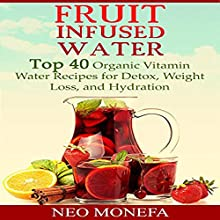 Fruit Infused Water: Top 40 Organic Vitamin Water Recipes for Detox, Weight Loss, and Hydration Audiobook by Neo Monefa Narrated by Robert AK Gonyo