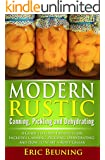 Modern Rustic: Canning, Pickling and Dehydrating: A Guide to Food Preservation - Includes Canning, Pickling, Dehydrating and How to Start a Root Cellar (English Edition)