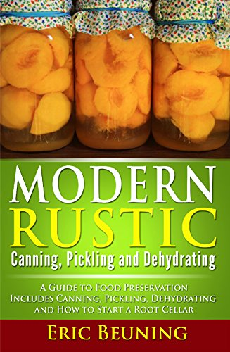 Modern Rustic: Canning, Pickling and Dehydrating: A Guide to Food Preservation - Includes Canning, Pickling, Dehydrating and How to Start a Root Cellar by Eric Beuning