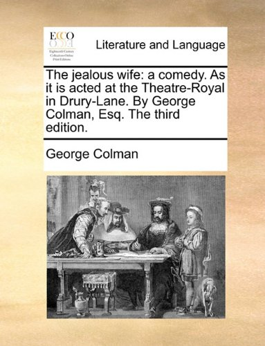 The jealous wife: a comedy. As it is acted at the Theatre-Royal in Drury-Lane. By George Colman, Esq. The third edition.