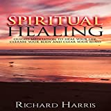 Spiritual Healing: Guided Meditation to Heal Your Life, Cleanse Your Body, and Clear Your Mind
