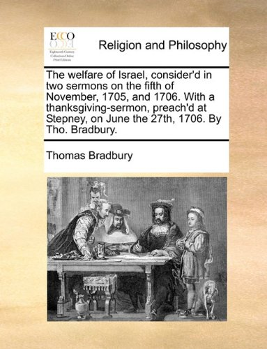 The welfare of Israel, consider'd in two sermons on the fifth of November, 1705, and 1706. With a thanksgiving-sermon, preach'd at Stepney, on June the 27th, 1706. By Tho. Bradbury.