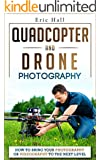 Quadcopters and Drones: How to Bring Your Photography or Videography to the Next Level (Drone Photography - Aerial Drone Photography - Quadcopter book - Aerial Drone Videography)