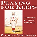 Playing for Keeps: A History of Early Baseball (20th Anniversary Edition) (       UNABRIDGED) by Warren Goldstein Narrated by Robert J. Eckrich