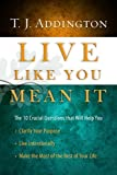 Live Like You Mean It: The 10 Crucial Questions That Will Help You Clarify Your Purpose / Live Intentionally / Make the Most of the Rest of Your Life by T.J. Addington (2010) Hardcover