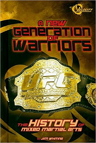 A New Generation of Warriors: The History of Mixed Martial Arts (The World of Mixed Martial Arts)