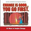 Change Is Good, You Go First: 21 Ways to Inspire Change (       UNABRIDGED) by Mac Anderson, Tom Feltenstein Narrated by Derek Shetterly