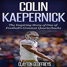 Colin Kaepernick: The Inspiring Story of One of Football's Greatest Quarterbacks (       UNABRIDGED) by Clayton Geoffreys Narrated by Korbid Thompson