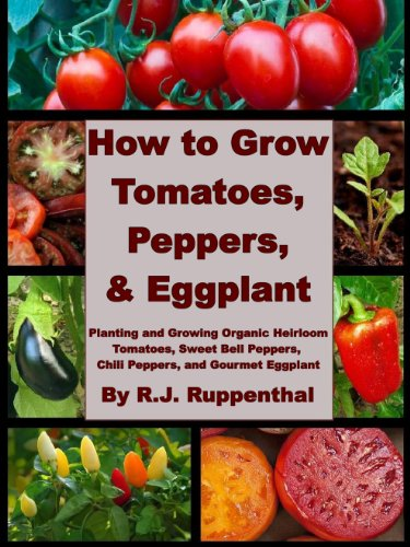 How to Grow Tomatoes, Peppers, and Eggplant: Planting and Growing Organic Heirloom Tomatoes, Sweet Bell Peppers, Chili Peppers, and Gourmet Eggplant PDF