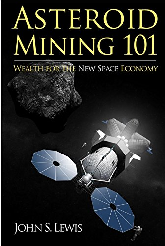 Asteroid Mining 101: Wealth for the New Space Economy, by John Lewis