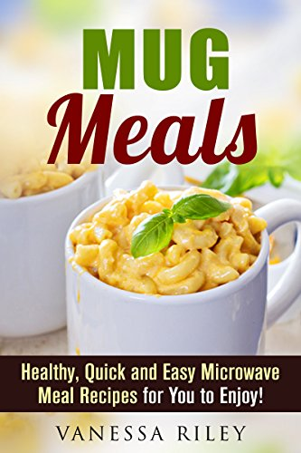 Mug Meals: Healthy, Quick and Easy Microwave Meal Recipes for You to Enjoy! (Breakfast, Lunch and Dinner Microwave Recipes) by Vanessa Riley