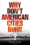 Why Dont American Cities Burn? (The City in the Twenty-First Century)
