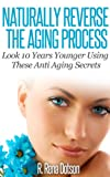 Naturally Reverse The Aging Process: Look 10 Years Younger Using These Anti Aging Secrets