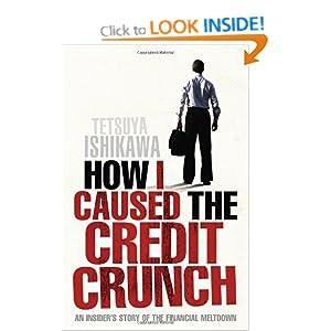 How I Caused the Credit Crunch - Tetsuya Ishikawa