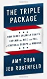 The Triple Package: How Three Unlikely Traits Explain the Rise and Fall of Cultural Groups in America by Chua, Amy, Rubenfeld, Jed (2014) Hardcover