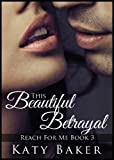 This Beautiful Betrayal (A Steamy New Adult Romance) (Reach For Me Book 3)