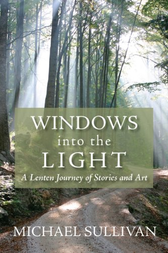 Windows into the Light: A Lenten Journey of Stories and Art, Michael Sullivan