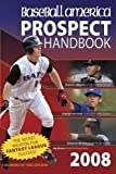 Baseball America 2008 Prospect Handbook: The Comprehensive Guide to Rising Stars from the Definitive Source on Prospects (Baseball America Prospect Handbook)