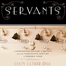Servants: A Downstairs History of Britain from the Nineteenth Century to Modern Times (       UNABRIDGED) by Lucy Lethbridge Narrated by Helen Stern