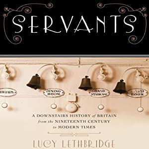 Servants: A Downstairs History of Britain from the Nineteenth Century to Modern Times | [Lucy Lethbridge]