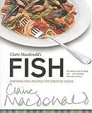 Claire McDonald's Fish: Inspiring Fish Recipes for Creative Cooks