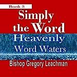 Heavenly Word Waters: Simply the Word, Book 3   Bishop Gregory Leachman