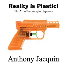 Reality Is Plastic: The Art of Impromptu Hypnosis Audiobook by Anthony Jacquin Narrated by Anthony Jacquin
