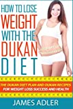 How To Lose Weight With The Dukan Diet: The Dukan Diet Plan And Dukan Recipes For Weight Loss and Health (he Dukan Diet, Weight Loss, Dukan Recipes Book) (Volume 1)
