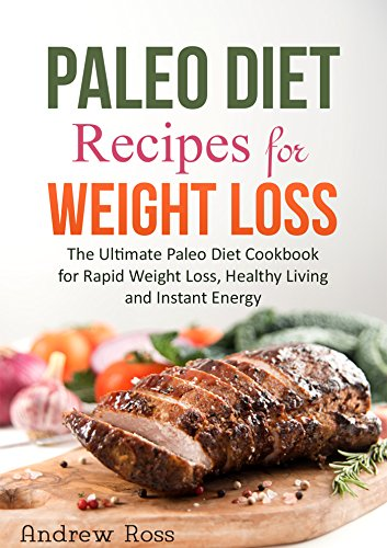 Paleo Diet Recipes for Weight Loss: The Ultimate Paleo Diet Cookbook for Rapid Weight Loss, Healthy Living and Instant Energy...