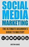 Social Media Marketing: The Ultimate Beginners Guide to Mastery (Facebook,Twitter,Youtube,Google+,Linkedin,Pinterest,Instagram)