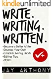 Write, Writing, Written: A Writer's Guide to Becoming a Better Writer, Developing Your Craft, Establishing Writing Habits, and Editing Your Work
