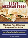 I LOVE MEXICAN FOOD! Mexican Food Recipes Anyone Can Make (Tasty Family Recipes)