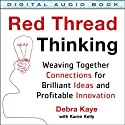 Red Thread Thinking: Weaving Together Connections for Brilliant Ideas and Profitable Innovation (       UNABRIDGED) by Debra Kaye, Karen Kelly Narrated by Julie Eickhoff