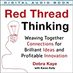 Red Thread Thinking: Weaving Together Connections for Brilliant Ideas and Profitable Innovation | Debra Kaye,Karen Kelly