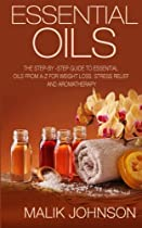 Essential Oils: The Step-by -Step Guide to Essential Oils from A-Z for Weight Loss, Stress Relief and Aromatherapy