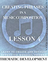 CREATING PHRASES IN A MUSICAL WORK: LEARN TO CREATE AND DEVELOP EFFECTIVE MUSICAL THEMES (URE MUSIC COMPOSITION LESSON SERIES BOOK 4)