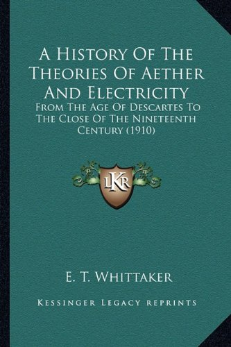 A   History of the Theories of Aether and Electricity a History of the Theories of Aether and Electricity: From the Age of Descartes to the Close of t
